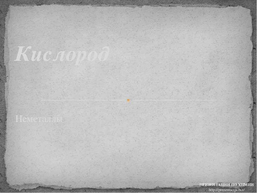 Неметаллы Кислород ПРЕЗЕНТАЦИИ ПО ХИМИИ http://prezentacija.biz/