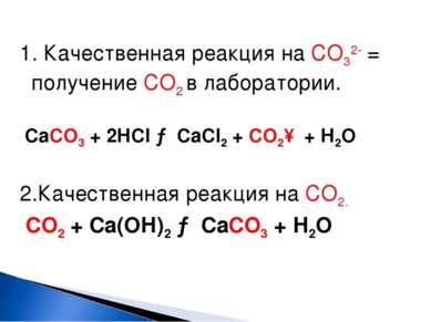 1. Качественная реакция на СО32- = получение СО2 в лаборатории. СаСО3 + 2НCl ...