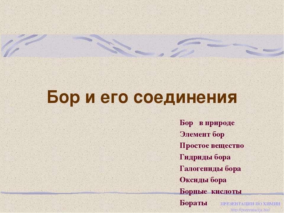 Бор и его соединения Бор в природе Элемент бор Простое вещество Гидриды бора ...