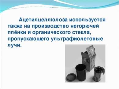 Ацетилцеллюлоза используется также на производство негорючей плёнки и органич...