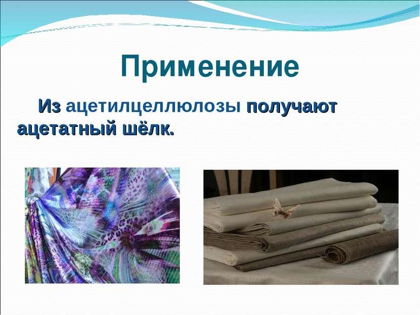 Применение Из ацетилцеллюлозы получают ацетатный шёлк.