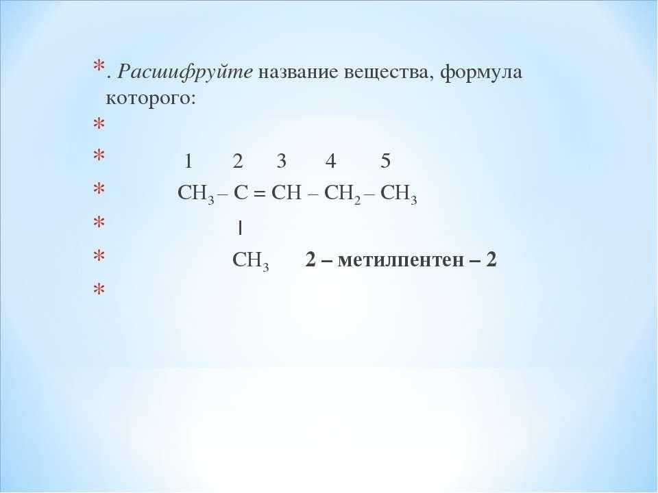 . Расшифруйте название вещества, формула которого:  1 2 3 4 5 СН3 – С = СН –...