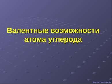 Валентные возможности атома углерода http://prezentacija.biz