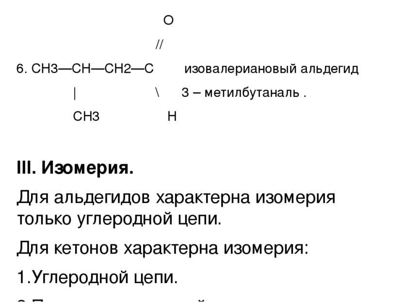 О // 6. СН3—СН—СН2—С изовалериановый альдегид | \ 3 – метилбутаналь . CH3 Н I...