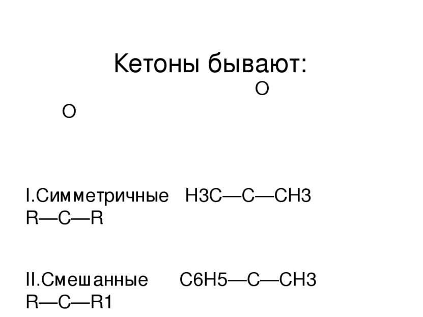 Кетоны бывают: O О ║ ║ I.Симметричные Н3С—С—СН3 R—C—R  II.Смешанные С6Н5—С—С...
