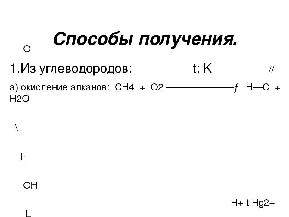 Способы получения. О 1.Из углеводородов: t; K // а) окисление алканов: СН4 + ...