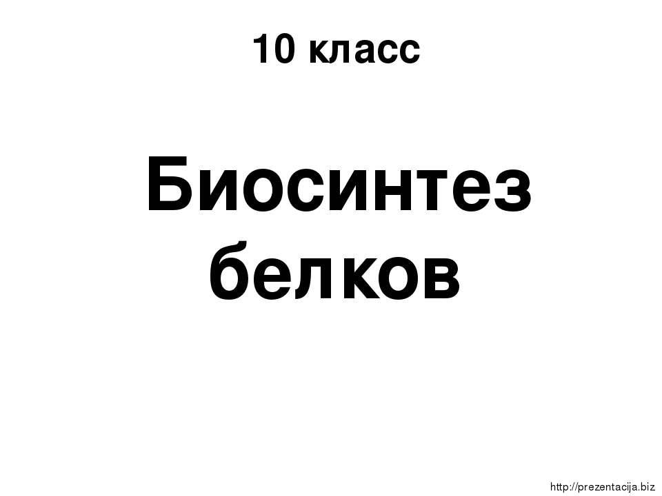 10 класс Биосинтез белков http://prezentacija.biz