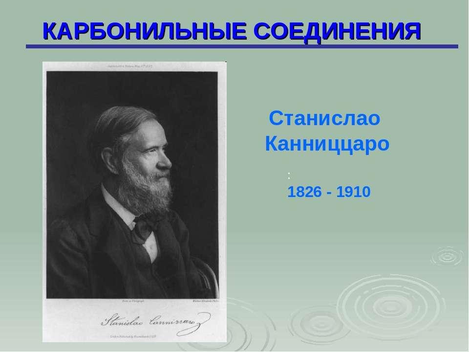 КАРБОНИЛЬНЫЕ СОЕДИНЕНИЯ : 1826 - 1910 Станислао Канниццаро