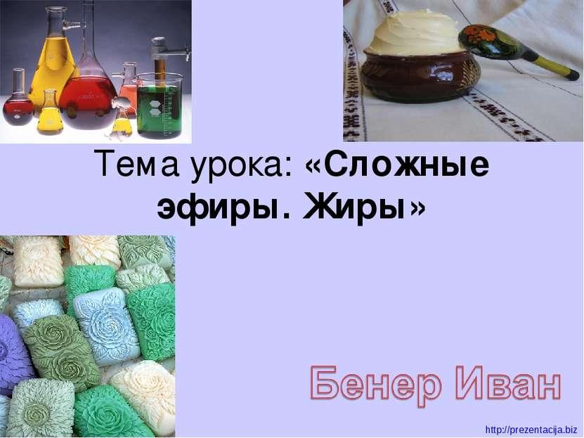 Тема урока: «Сложные эфиры. Жиры» http://prezentacija.biz