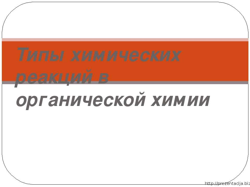 Типы химических реакций в органической химии http://prezentacija.biz