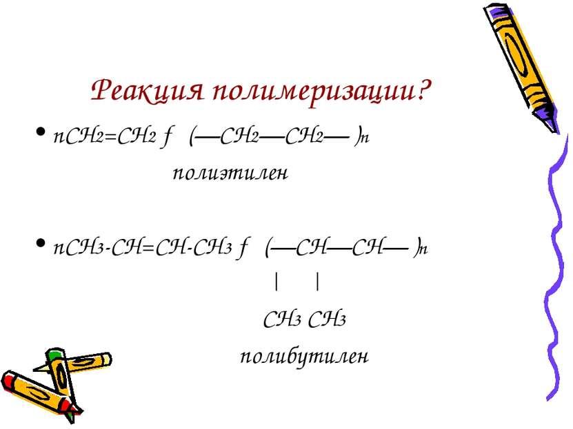 Реакция полимеризации? nСН2=СН2 → (—СН2—СН2— )n полиэтилен nСН3-СН=СН-СН3 → (...