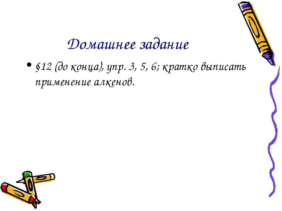 Домашнее задание §12 (до конца), упр. 3, 5, 6; кратко выписать применение алк...