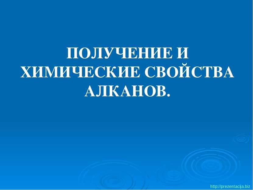 ПОЛУЧЕНИЕ И ХИМИЧЕСКИЕ СВОЙСТВА АЛКАНОВ. http://prezentacija.biz