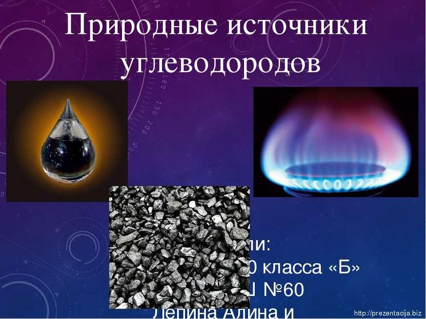 Природные источники углеводородов Подготовили: Ученицы 10 класса «Б» МБОУ СОШ...