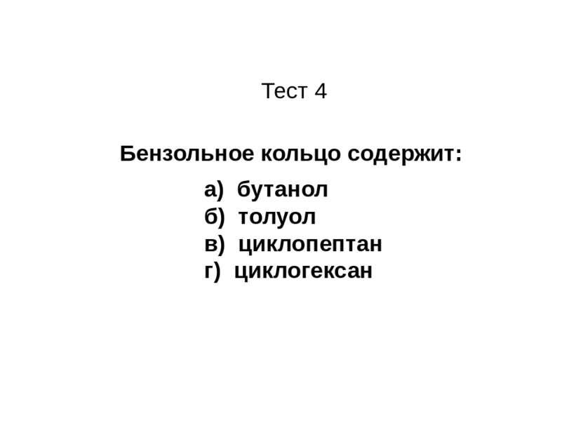 Бензольное кольцо содержит: а) бутанол б) толуол в) циклопептан г) циклогекса...