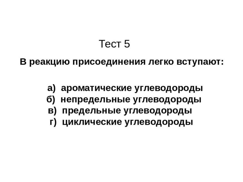 Тест 5 В реакцию присоединения легко вступают: а) ароматические углеводороды ...