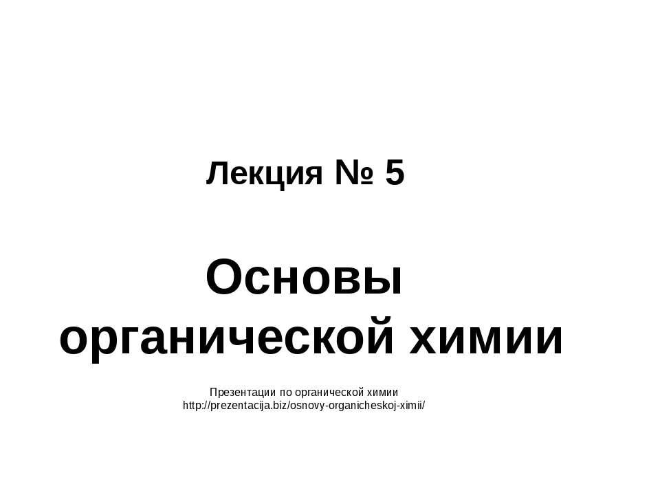 Лекция № 5 Основы органической химии Презентации по органической химии http:/...