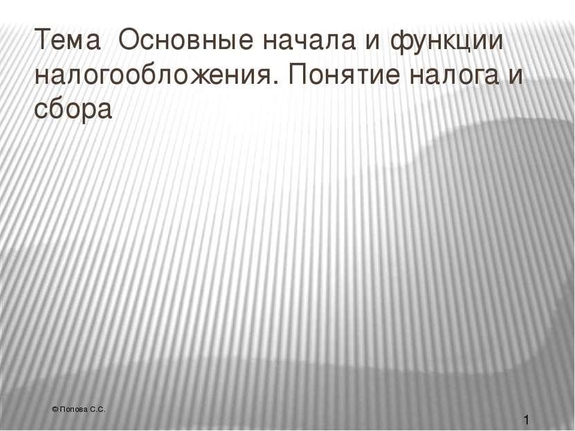 Тема Основные начала и функции налогообложения. Понятие налога и сбора © Попо...