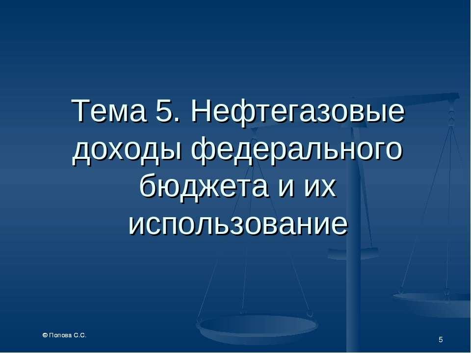 * Тема 5. Нефтегазовые доходы федерального бюджета и их использование © Попов...