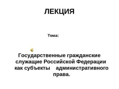 ЛЕКЦИЯ Тема: Государственные гражданские служащие Российской Федерации как су...