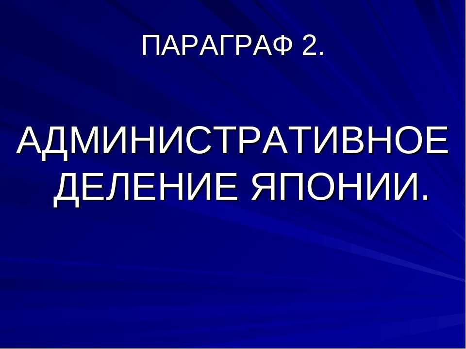 ПАРАГРАФ 2. АДМИНИСТРАТИВНОЕ ДЕЛЕНИЕ ЯПОНИИ.