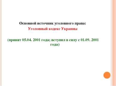 Основной источник уголовного права: Уголовный кодекс Украины (принят 05.04. 2...