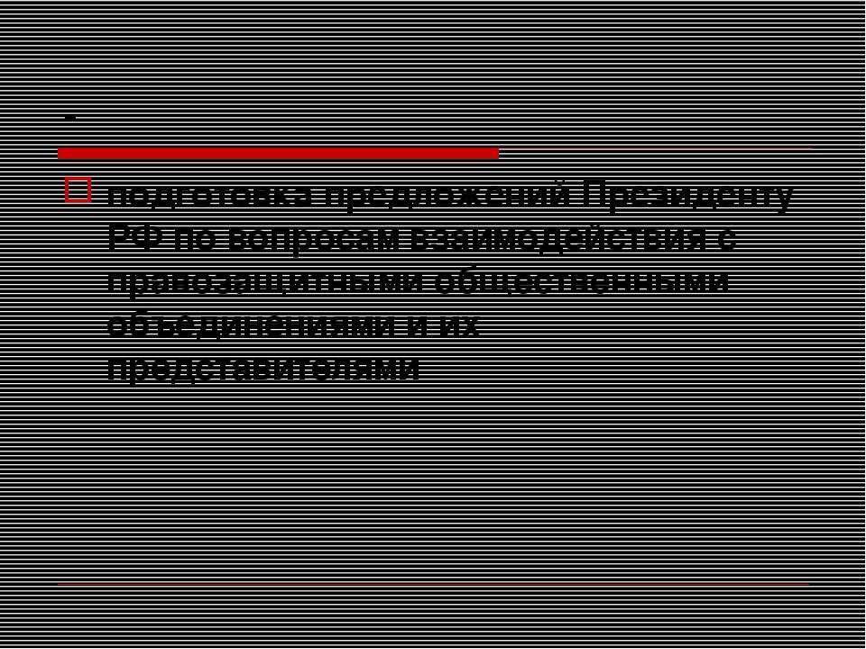 - подготовка предложений Президенту РФ по вопросам взаимодействия с правозащи...
