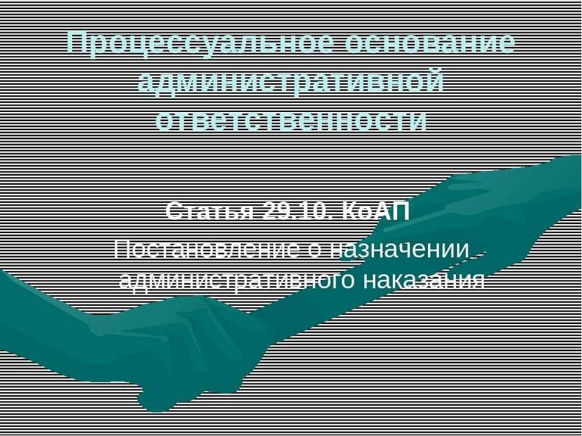 Процессуальное основание административной ответственности Статья 29.10. КоАП ...