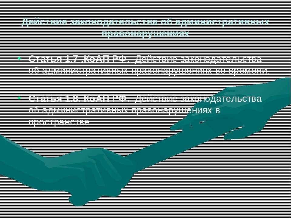 Действие законодательства об административных правонарушениях Статья 1.7 .КоА...