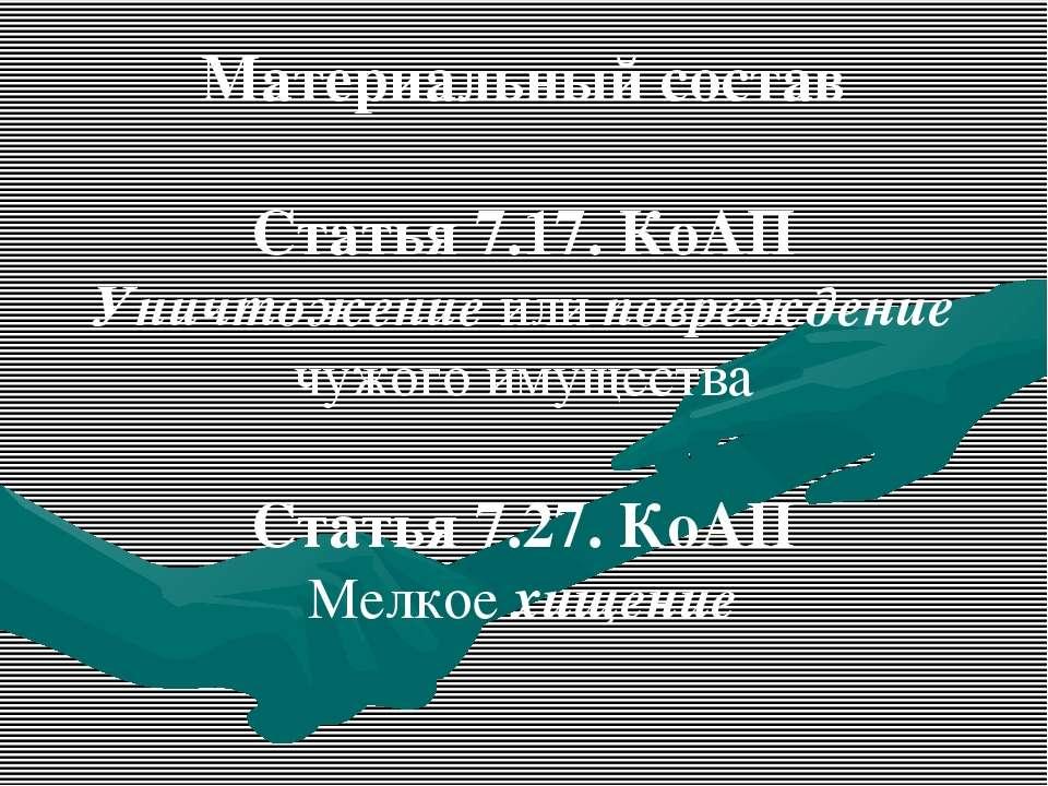 Материальный состав Статья 7.17. КоАП Уничтожение или повреждение чужого имущ...
