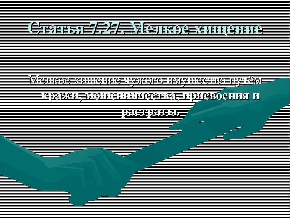 Статья 7.27. Мелкое хищение Мелкое хищение чужого имущества путём кражи, моше...