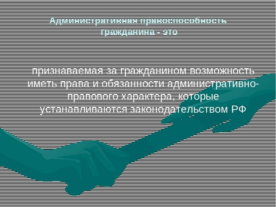 Административная правоспособность гражданина - это признаваемая за гражданино...
