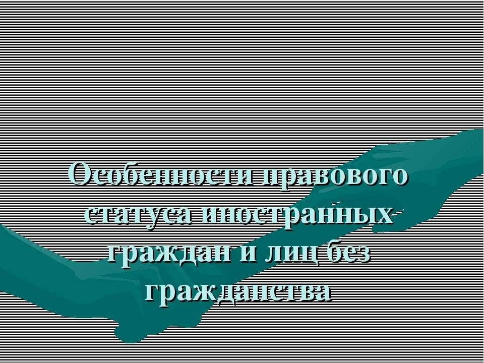 Особенности правового статуса иностранных граждан и лиц без гражданства