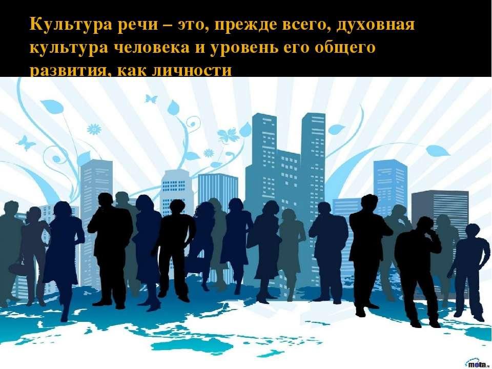 Культура речи – это, прежде всего, духовная культура человека и уровень его о...