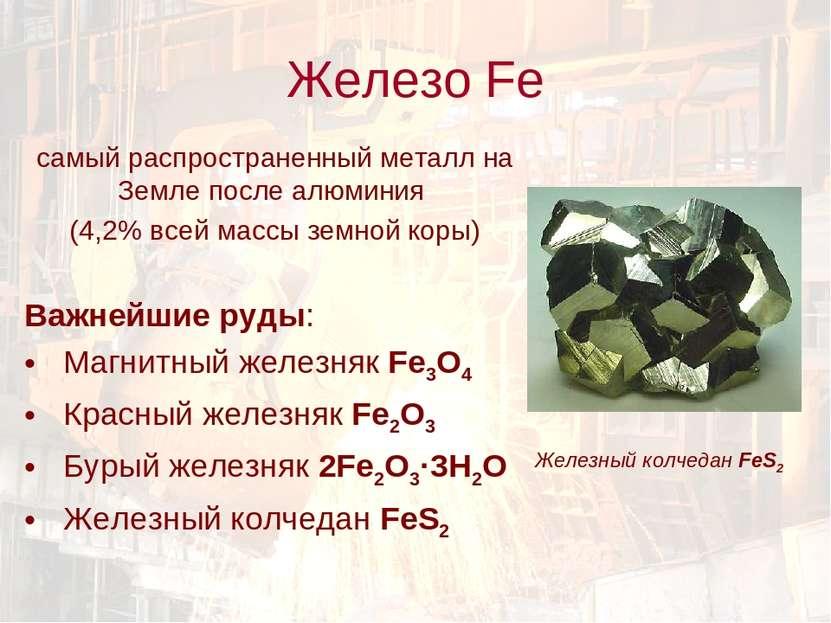 Железо Fe самый распространенный металл на Земле после алюминия (4,2% всей ма...