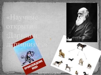 «Научные открытия :Дарвин и дарвинизм .» http://prezentacija.biz/