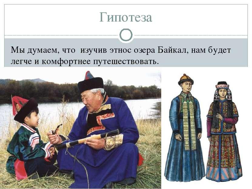 Гипотеза Мы думаем, что изучив этнос озера Байкал, нам будет легче и комфортн...