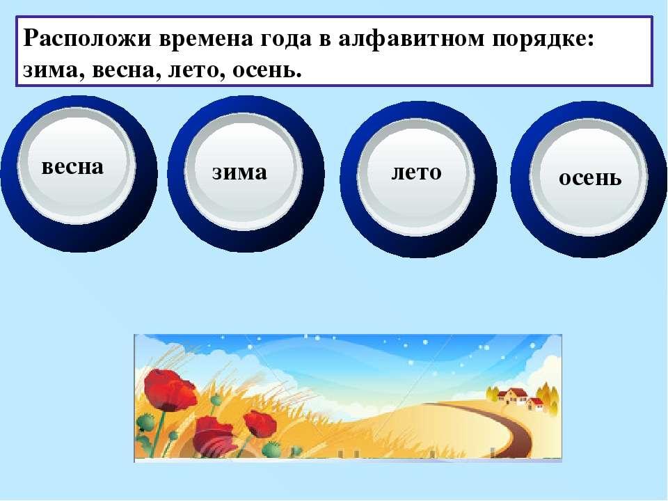 Расположи времена года в алфавитном порядке: зима, весна, лето, осень. весна ...
