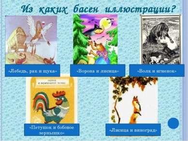 Из каких басен иллюстрации? «Лебедь, рак и щука» «Ворона и лисица» «Волк и яг...