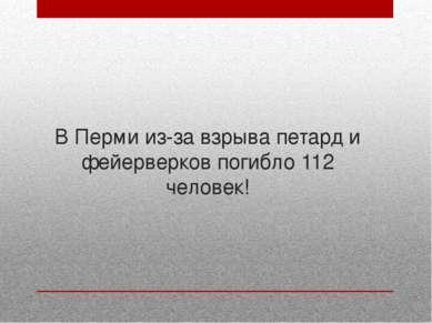 В Перми из-за взрыва петард и фейерверков погибло 112 человек!