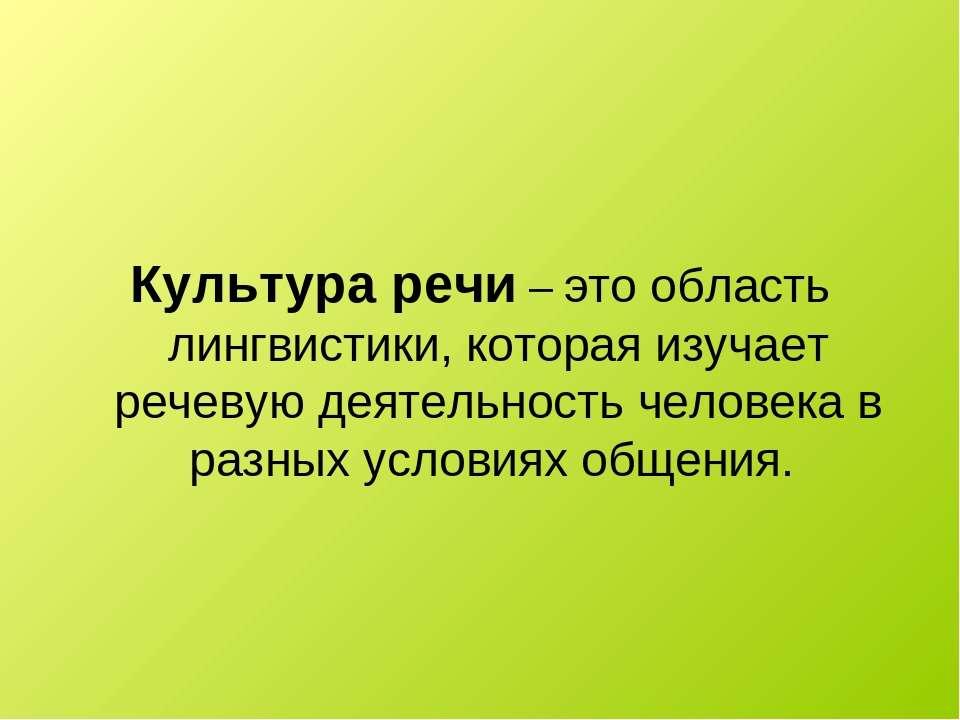 Культура речи – это область лингвистики, которая изучает речевую деятельность...