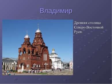 Владимир Древняя столица Северо-Восточной Руси.