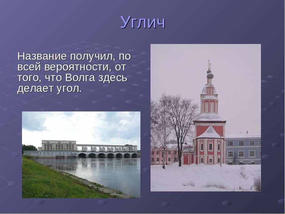 Углич Название получил, по всей вероятности, от того, что Волга здесь делает ...