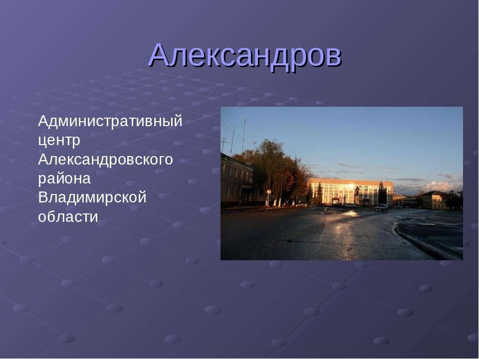 Александров Административный центр Александровского района Владимирской области