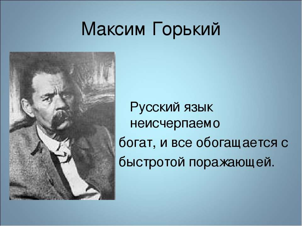 Максим Горький Русский язык неисчерпаемо богат, и все обогащается с быстротой...