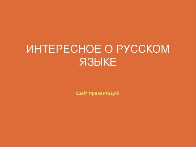 ИНТЕРЕСНОЕ О РУССКОМ ЯЗЫКЕ Сайт презентаций
