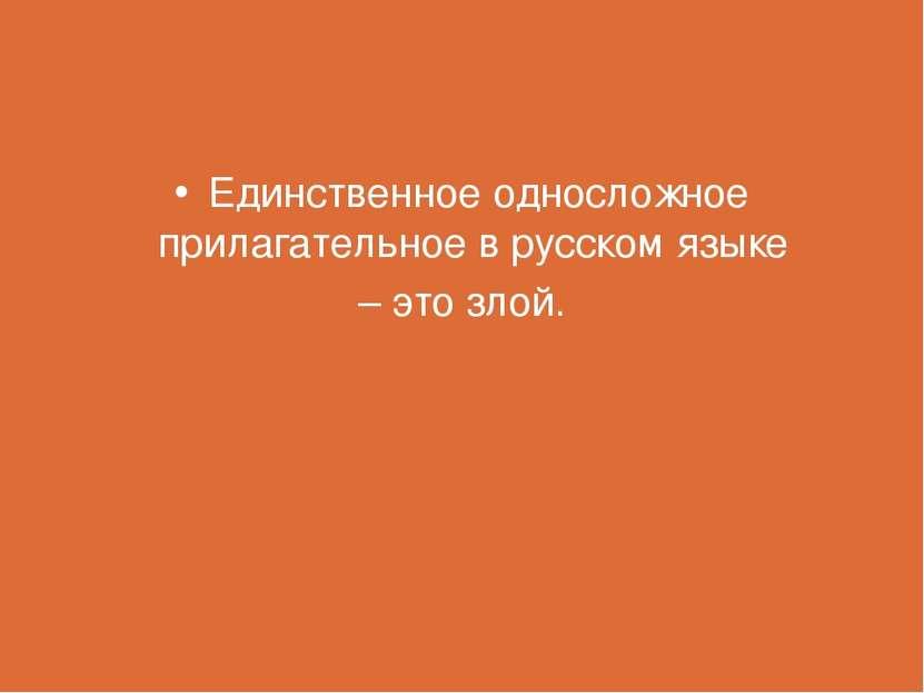 Единственное односложное прилагательное в русском языке – это злой.