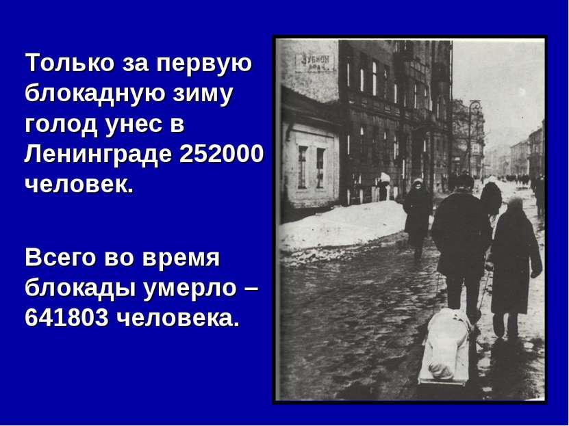 Только за первую блокадную зиму голод унес в Ленинграде 252000 человек. Всего...