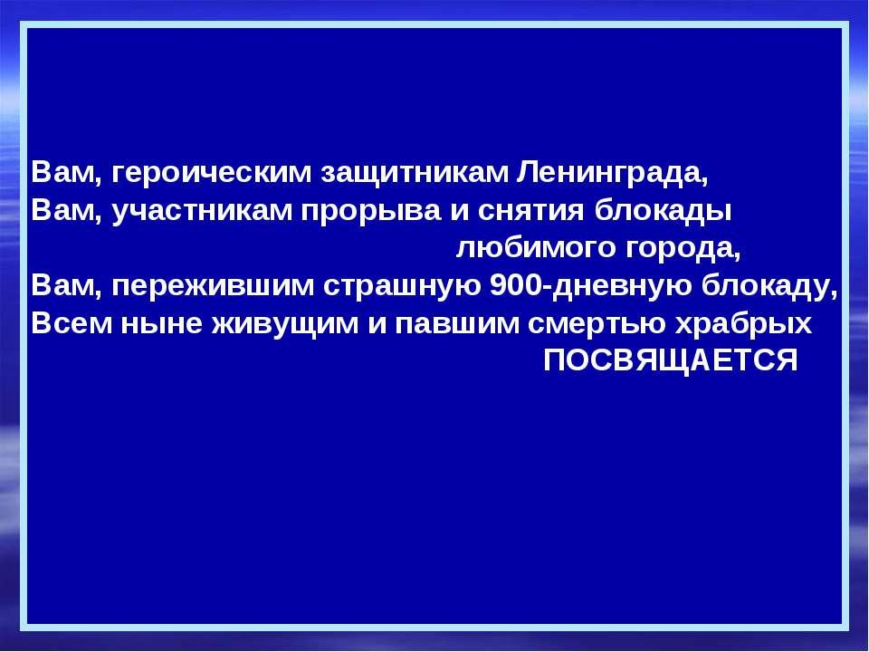 Вам, героическим защитникам Ленинграда, Вам, участникам прорыва и снятия блок...