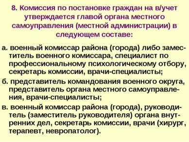 8. Комиссия по постановке граждан на в/учет утверждается главой органа местно...